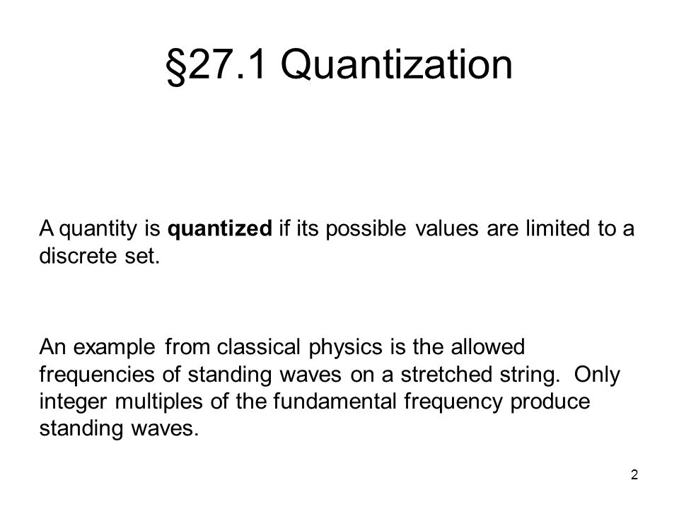 §27.1 Quantization A quantity is quantized if its possible values are limited to a discrete set.