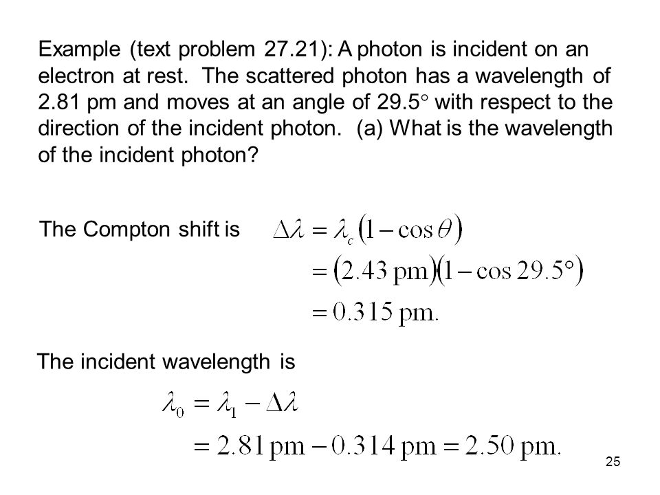Example (text problem 27.21): A photon is incident on an electron at rest. The scattered photon has a wavelength of 2.81 pm and moves at an angle of 29.5 with respect to the direction of the incident photon. (a) What is the wavelength of the incident photon