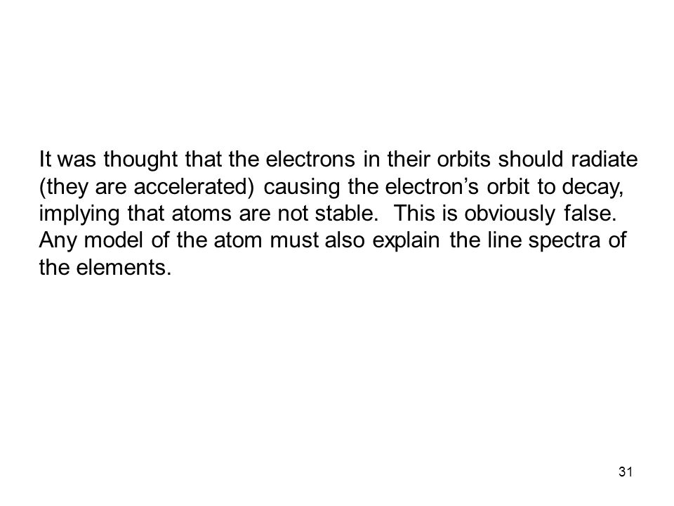 It was thought that the electrons in their orbits should radiate (they are accelerated) causing the electron's orbit to decay, implying that atoms are not stable.