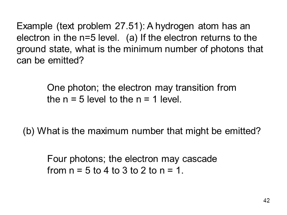 Example (text problem 27.51): A hydrogen atom has an electron in the n=5 level. (a) If the electron returns to the ground state, what is the minimum number of photons that can be emitted
