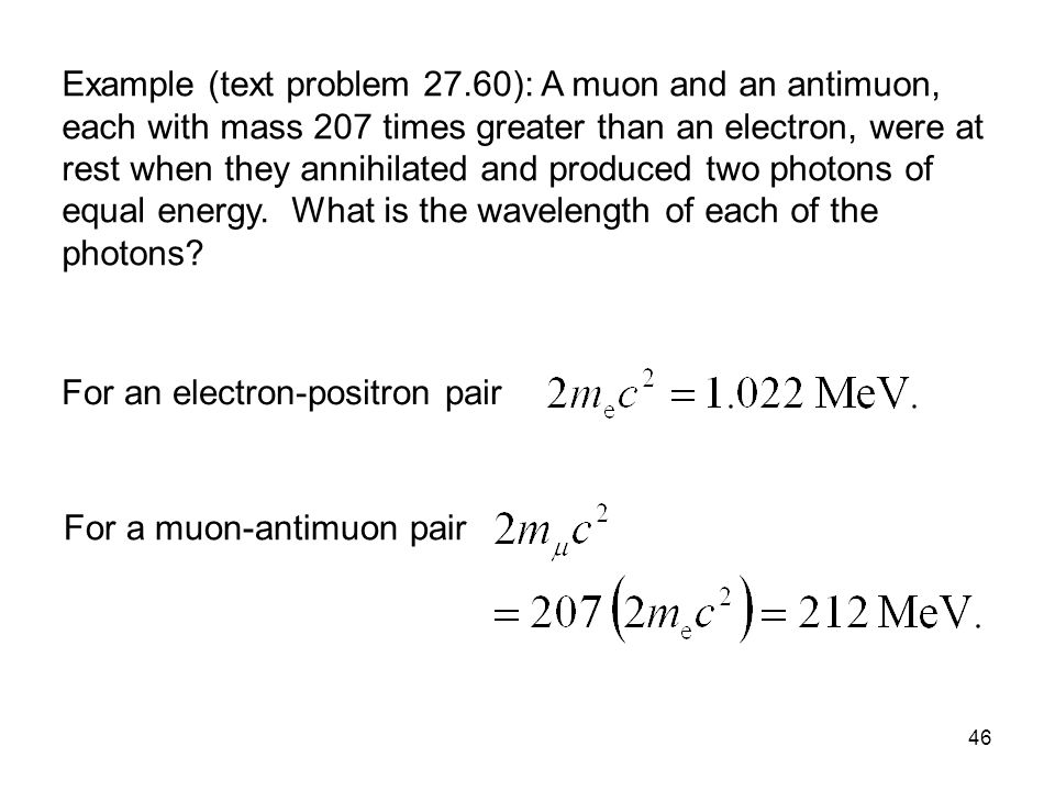 Example (text problem 27.60): A muon and an antimuon, each with mass 207 times greater than an electron, were at rest when they annihilated and produced two photons of equal energy. What is the wavelength of each of the photons
