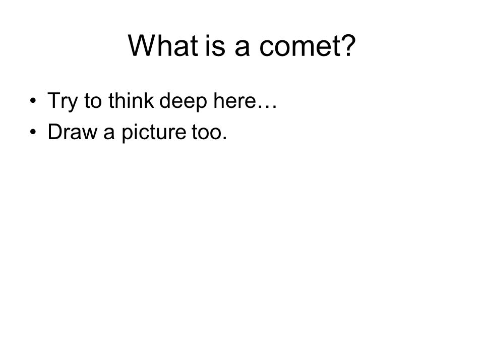 What is a comet Try to think deep here… Draw a picture too.