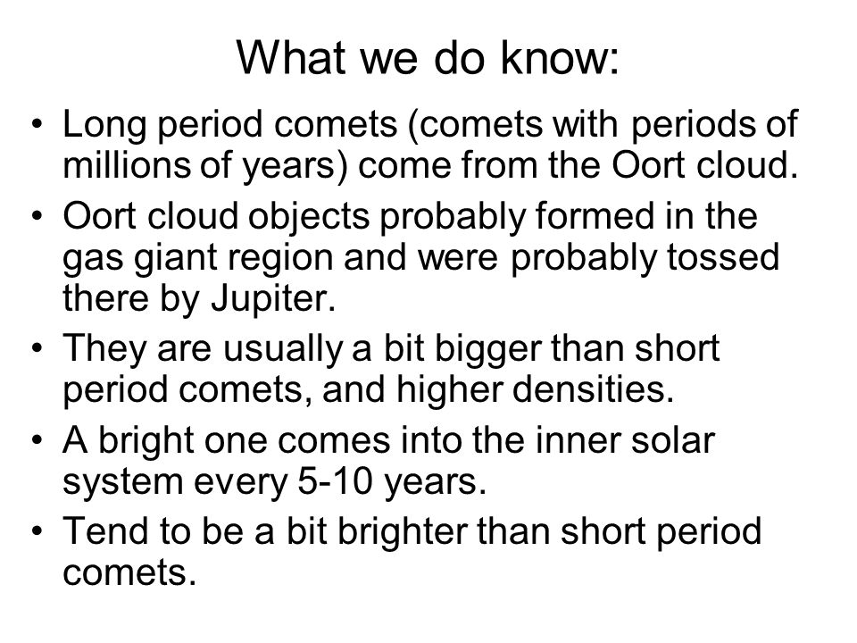 What we do know: Long period comets (comets with periods of millions of years) come from the Oort cloud.