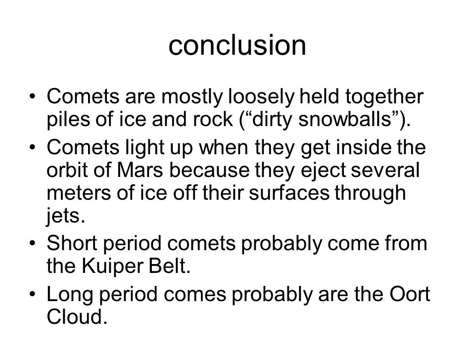 conclusion Comets are mostly loosely held together piles of ice and rock ( dirty snowballs ).