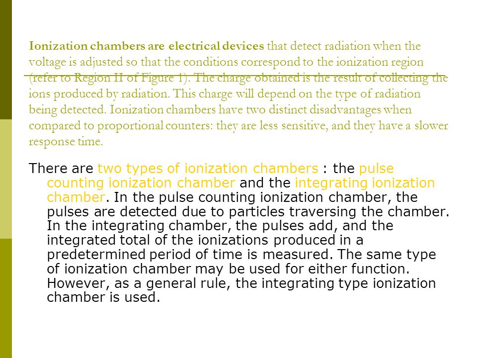 Ionization chambers are electrical devices that detect radiation when the voltage is adjusted so that the conditions correspond to the ionization region (refer to Region II of Figure 1). The charge obtained is the result of collecting the ions produced by radiation. This charge will depend on the type of radiation being detected. Ionization chambers have two distinct disadvantages when compared to proportional counters: they are less sensitive, and they have a slower response time.