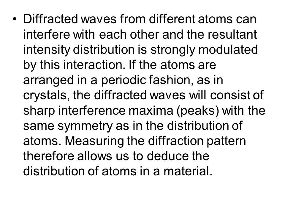 Diffracted waves from different atoms can interfere with each other and the resultant intensity distribution is strongly modulated by this interaction.