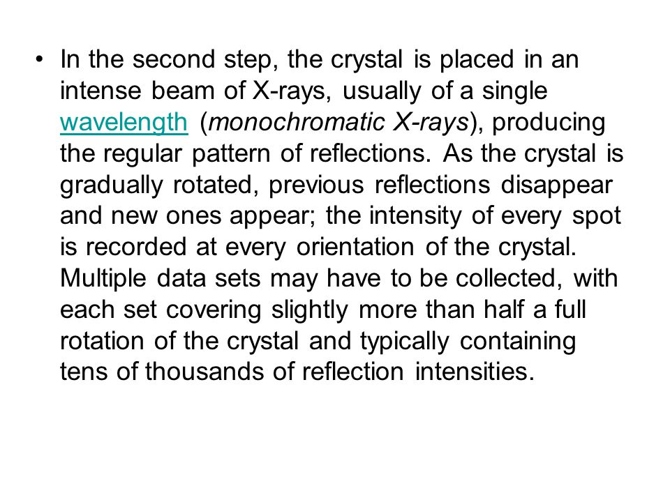 In the second step, the crystal is placed in an intense beam of X-rays, usually of a single wavelength (monochromatic X-rays), producing the regular pattern of reflections.