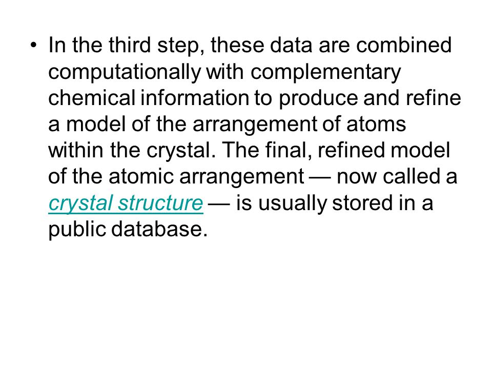 In the third step, these data are combined computationally with complementary chemical information to produce and refine a model of the arrangement of atoms within the crystal.
