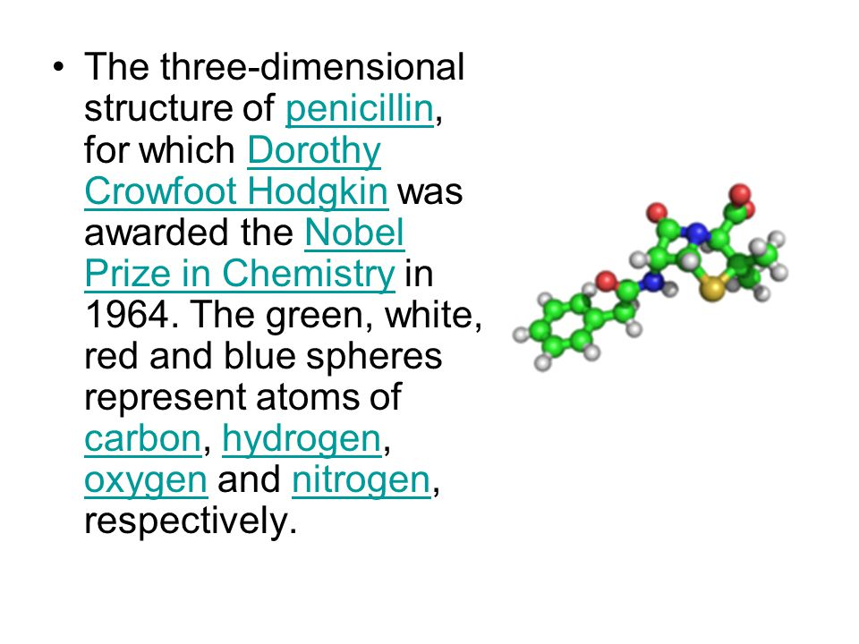 The three-dimensional structure of penicillin, for which Dorothy Crowfoot Hodgkin was awarded the Nobel Prize in Chemistry in 1964.