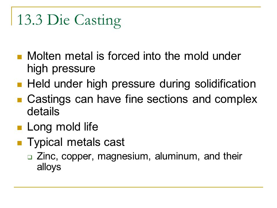 13.3 Die Casting Molten metal is forced into the mold under high pressure. Held under high pressure during solidification.