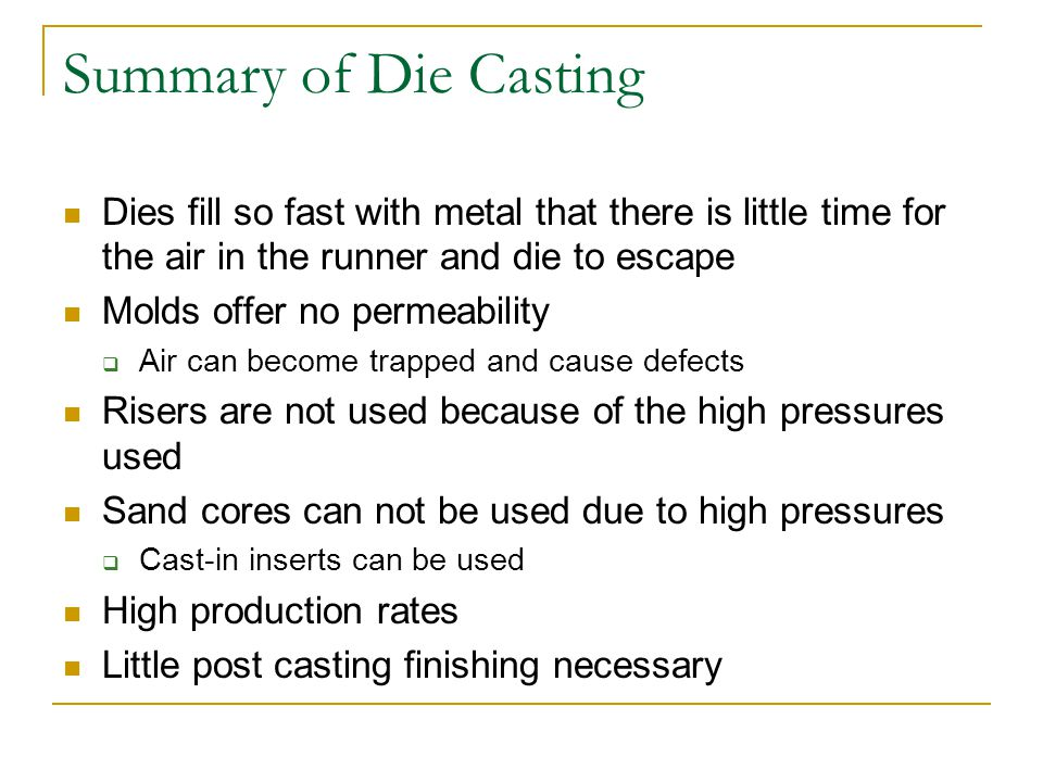 Summary of Die Casting Dies fill so fast with metal that there is little time for the air in the runner and die to escape.