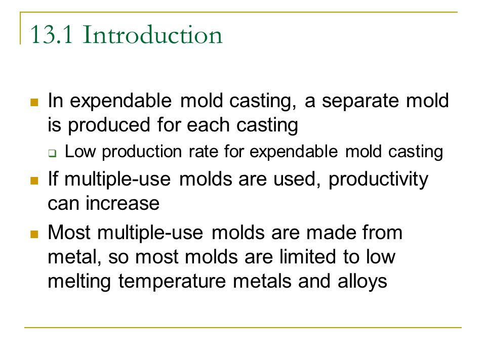 13.1 Introduction In expendable mold casting, a separate mold is produced for each casting. Low production rate for expendable mold casting.