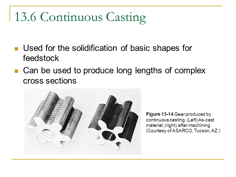 13.6 Continuous Casting Used for the solidification of basic shapes for feedstock. Can be used to produce long lengths of complex cross sections.