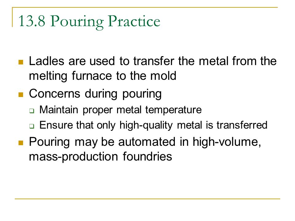 13.8 Pouring Practice Ladles are used to transfer the metal from the melting furnace to the mold. Concerns during pouring.