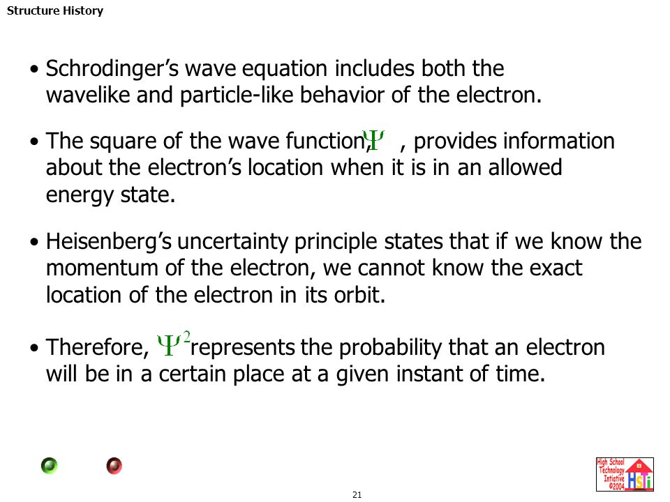 Schrodinger's wave equation includes both the wavelike and particle-like behavior of the electron.
