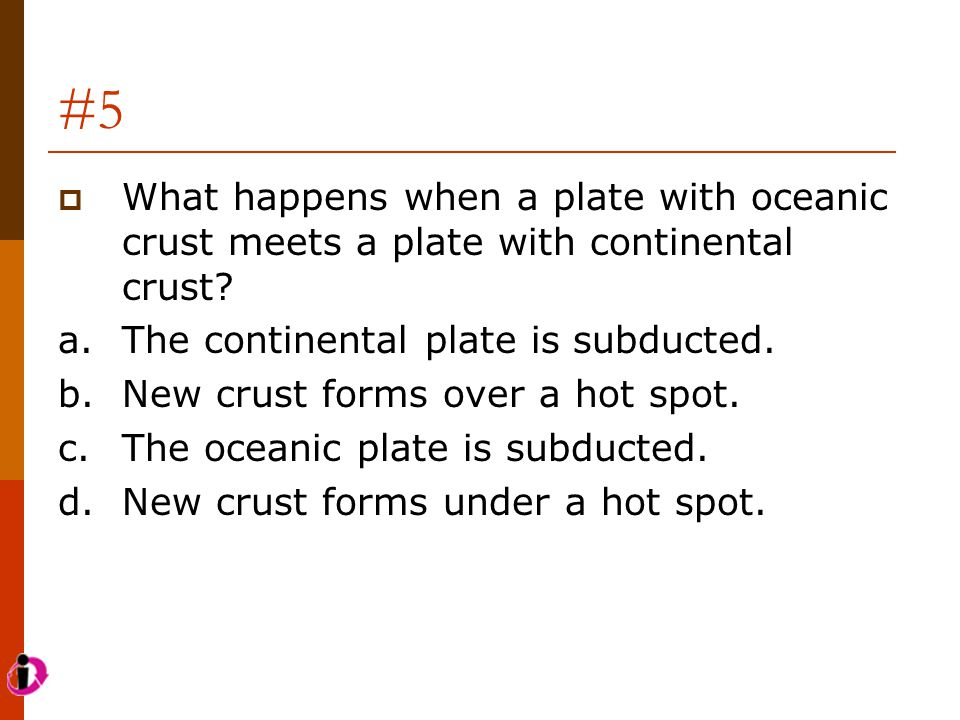 #5 What happens when a plate with oceanic crust meets a plate with continental crust a. The continental plate is subducted.