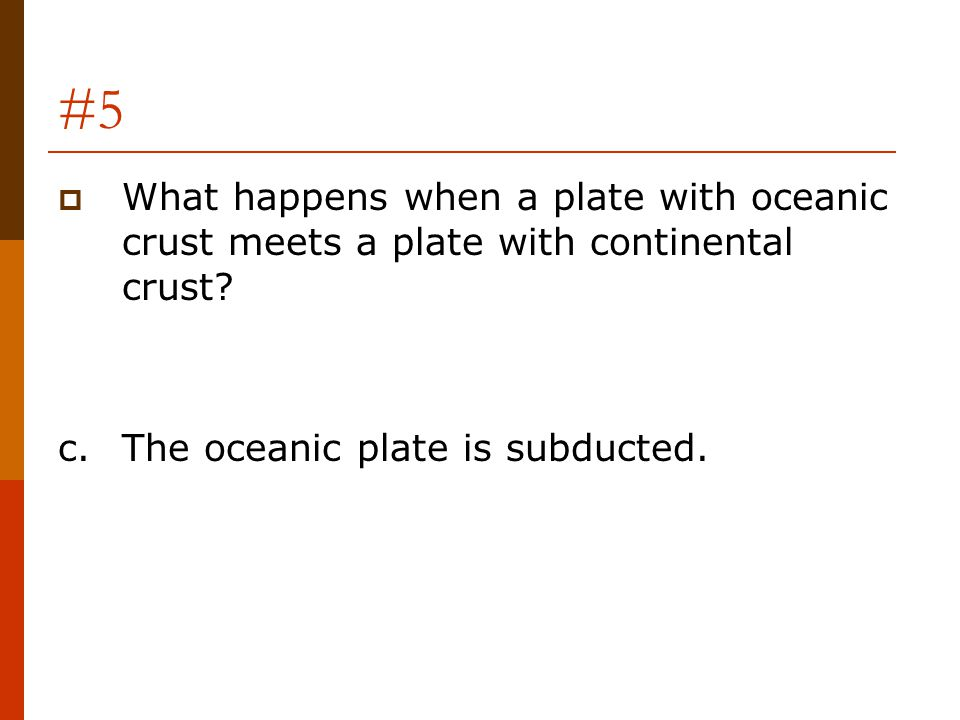 #5 What happens when a plate with oceanic crust meets a plate with continental crust.
