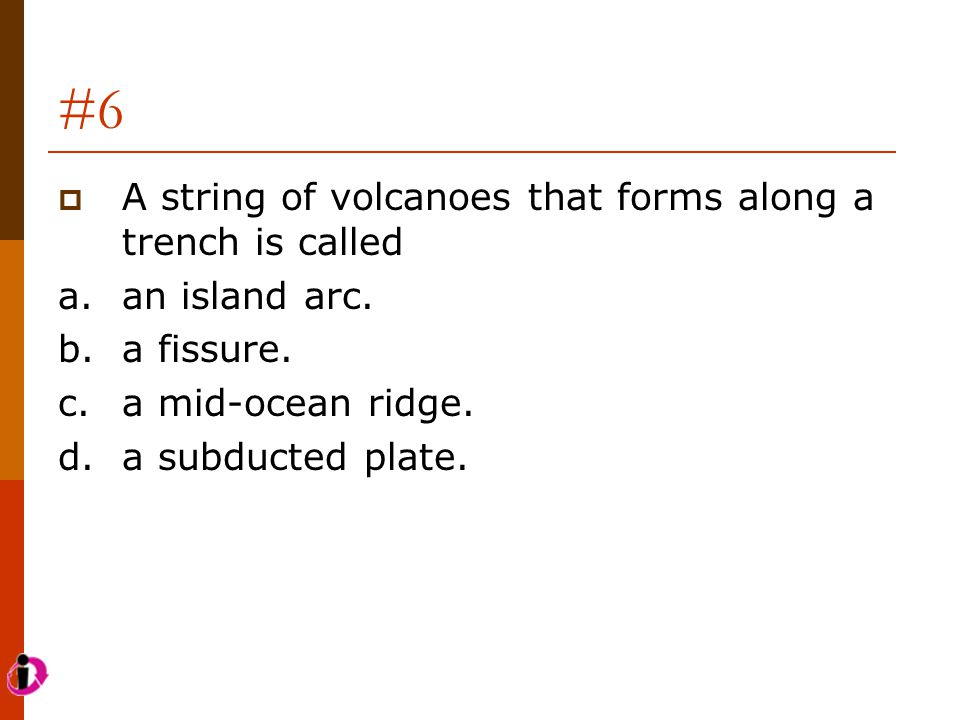 #6 A string of volcanoes that forms along a trench is called