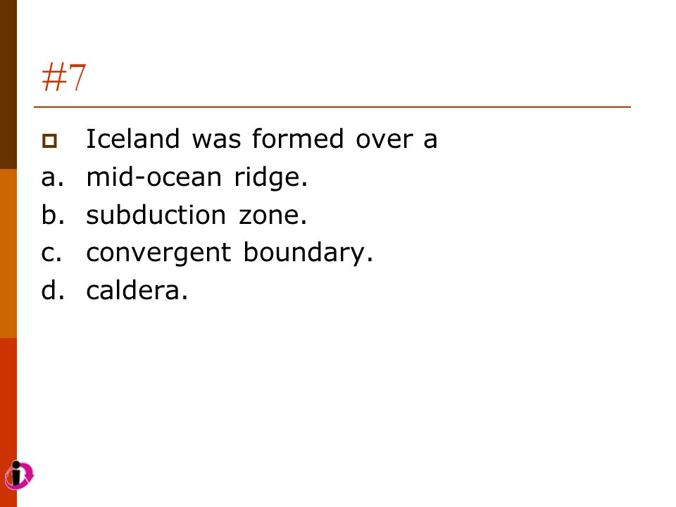 #7 Iceland was formed over a a. mid-ocean ridge. b. subduction zone.