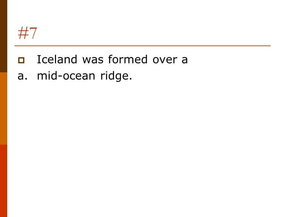 #7 Iceland was formed over a a. mid-ocean ridge.