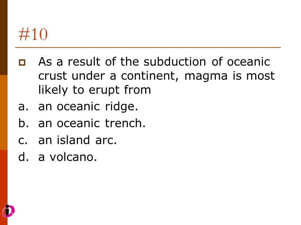 #10 As a result of the subduction of oceanic crust under a continent, magma is most likely to erupt from.