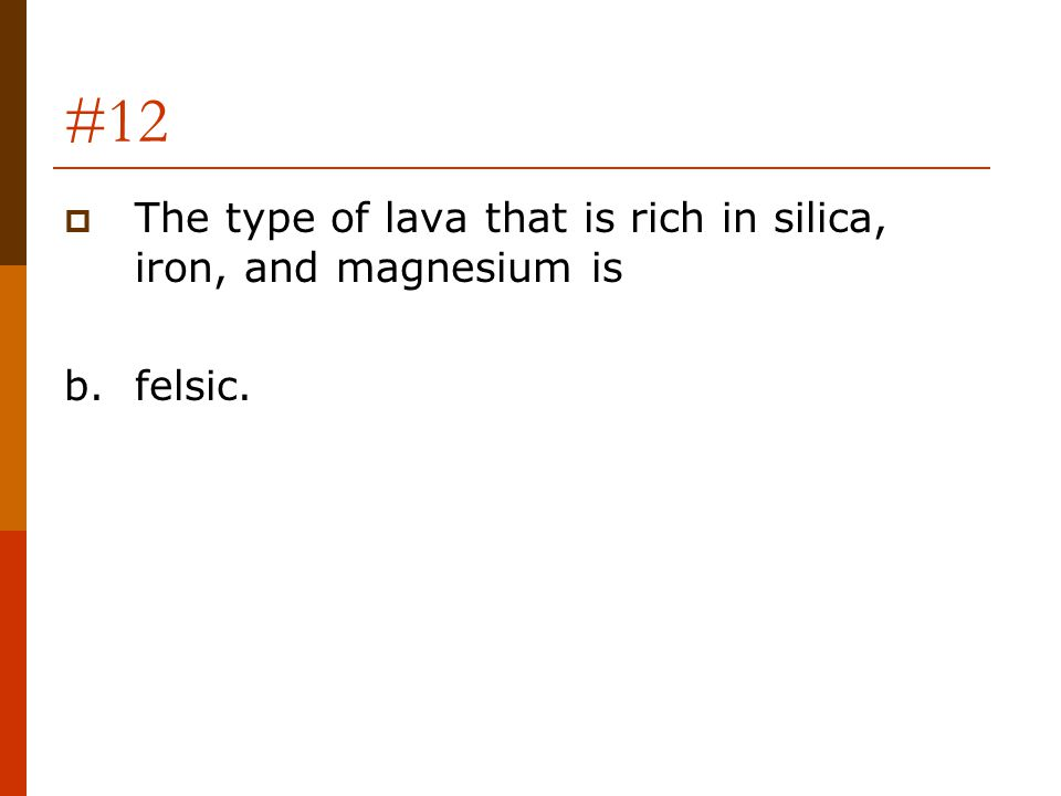 #12 The type of lava that is rich in silica, iron, and magnesium is