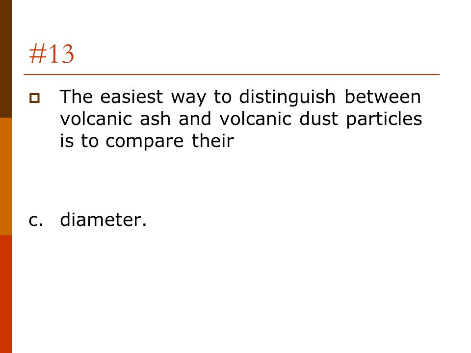 #13 The easiest way to distinguish between volcanic ash and volcanic dust particles is to compare their.