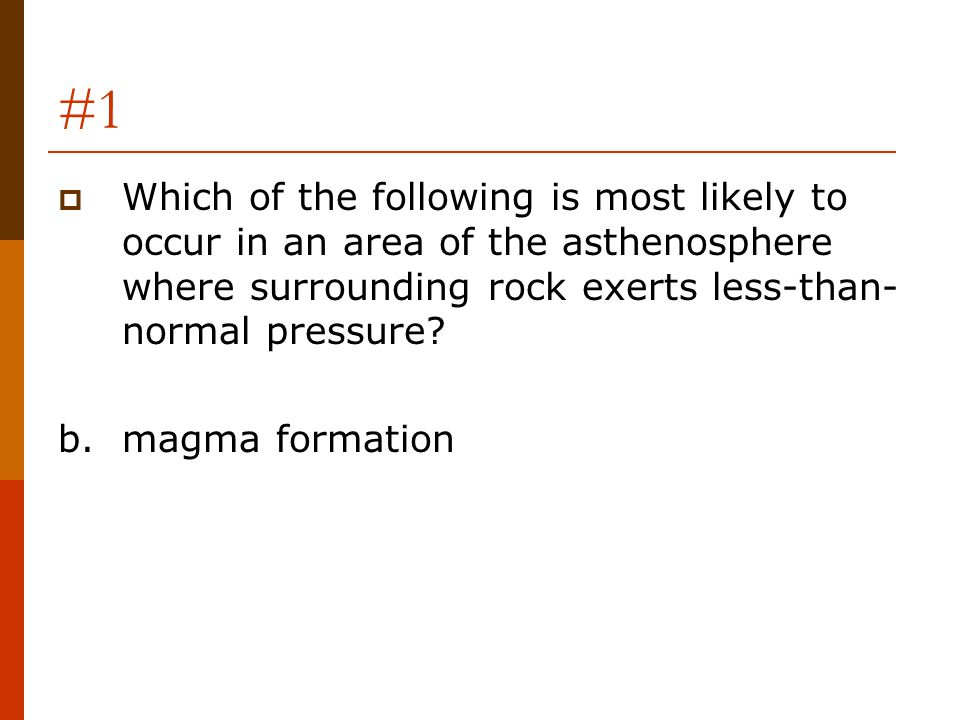 #1 Which of the following is most likely to occur in an area of the asthenosphere where surrounding rock exerts less-than-normal pressure