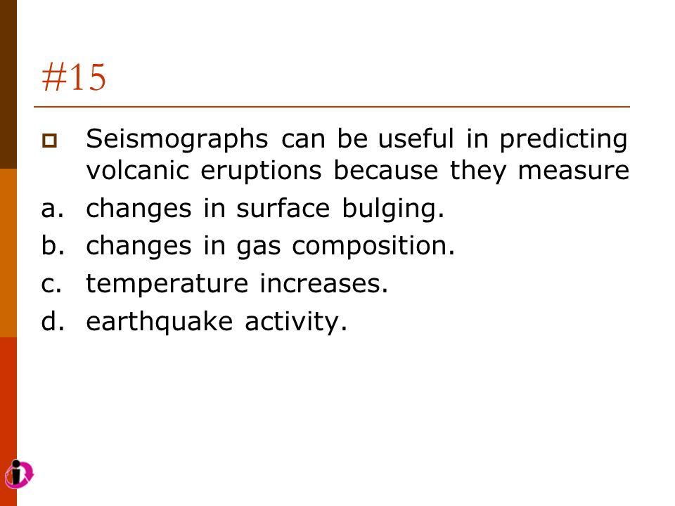 #15 Seismographs can be useful in predicting volcanic eruptions because they measure. a. changes in surface bulging.