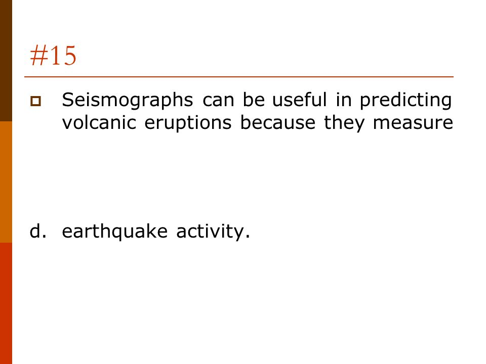 #15 Seismographs can be useful in predicting volcanic eruptions because they measure.