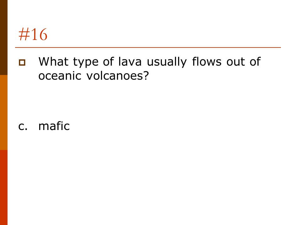 #16 What type of lava usually flows out of oceanic volcanoes c. mafic