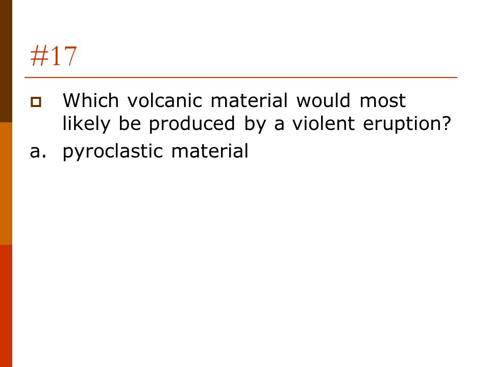 #17 Which volcanic material would most likely be produced by a violent eruption.
