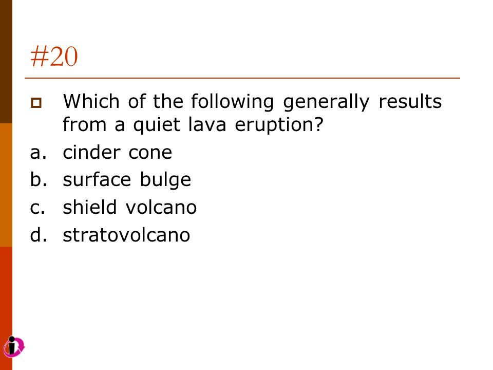 #20 Which of the following generally results from a quiet lava eruption a. cinder cone. b. surface bulge.
