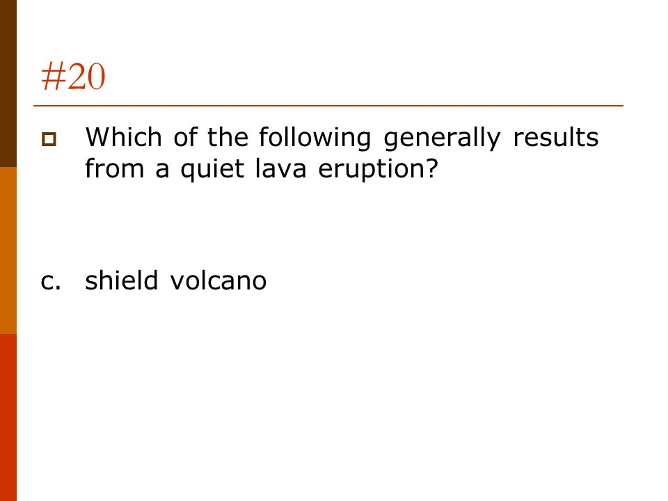 #20 Which of the following generally results from a quiet lava eruption c. shield volcano