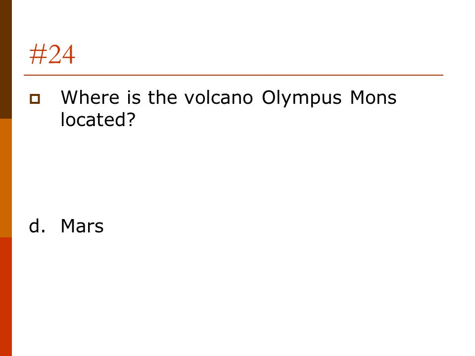 #24 Where is the volcano Olympus Mons located d. Mars