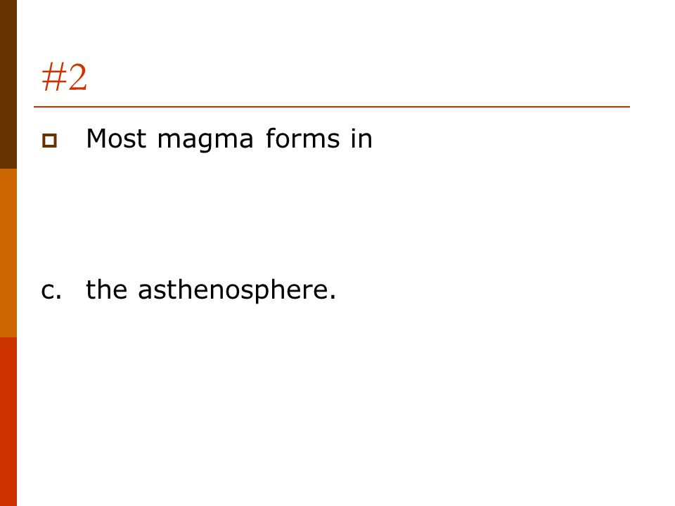 #2 Most magma forms in c. the asthenosphere.