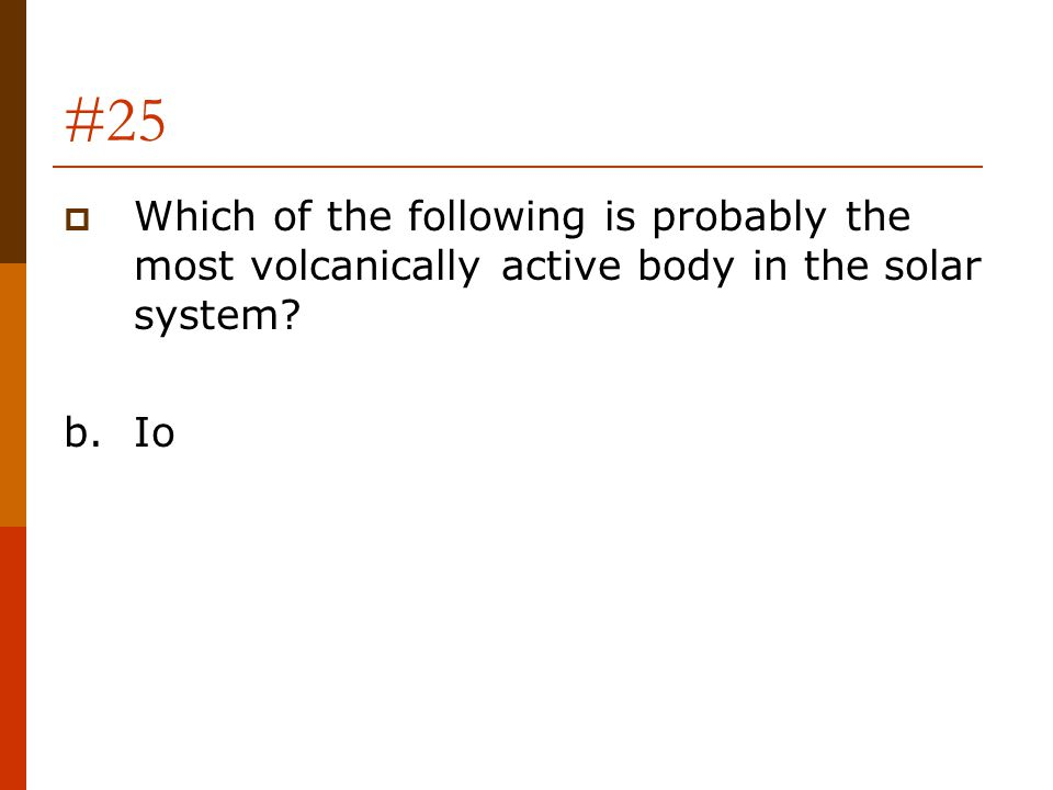 #25 Which of the following is probably the most volcanically active body in the solar system b. Io
