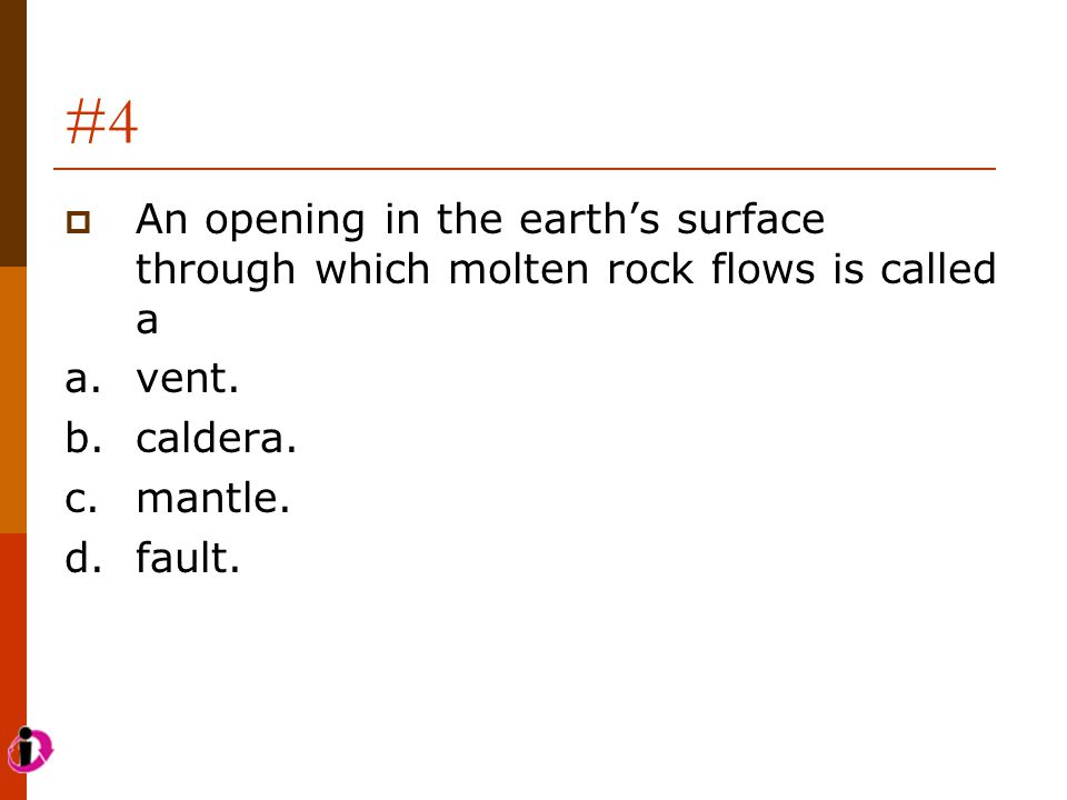 #4 An opening in the earth's surface through which molten rock flows is called a. a. vent. b. caldera.
