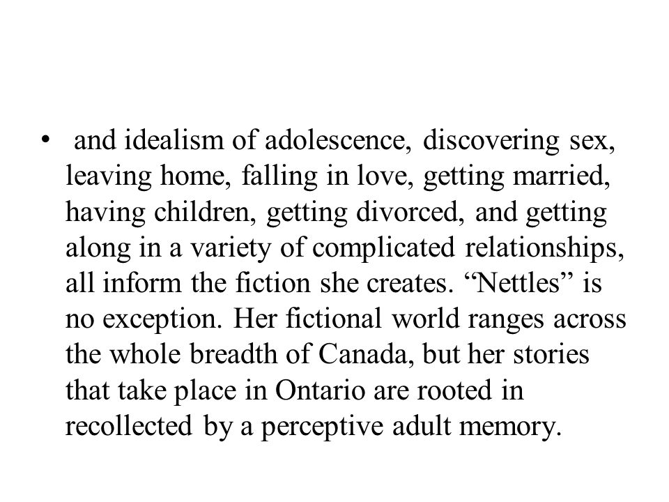 and idealism of adolescence, discovering sex, leaving home, falling in love, getting married, having children, getting divorced, and getting along in a variety of complicated relationships, all inform the fiction she creates.