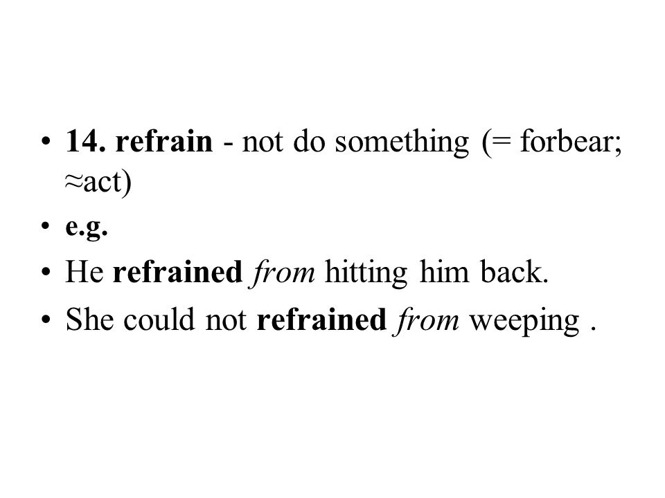14. refrain - not do something (= forbear; ≈act)