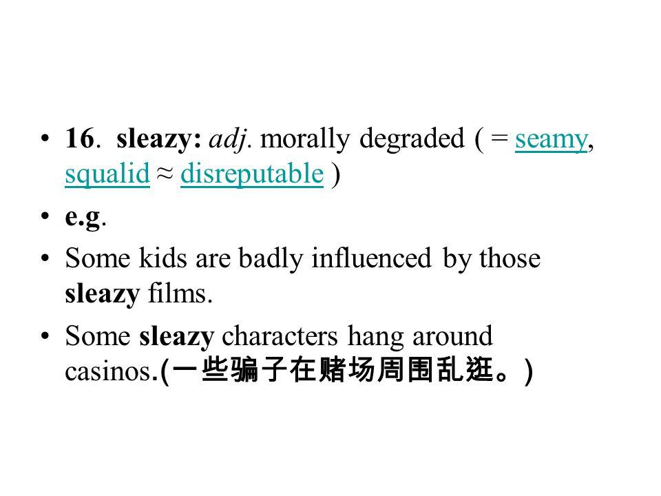 16. sleazy: adj. morally degraded ( = seamy, squalid ≈ disreputable )
