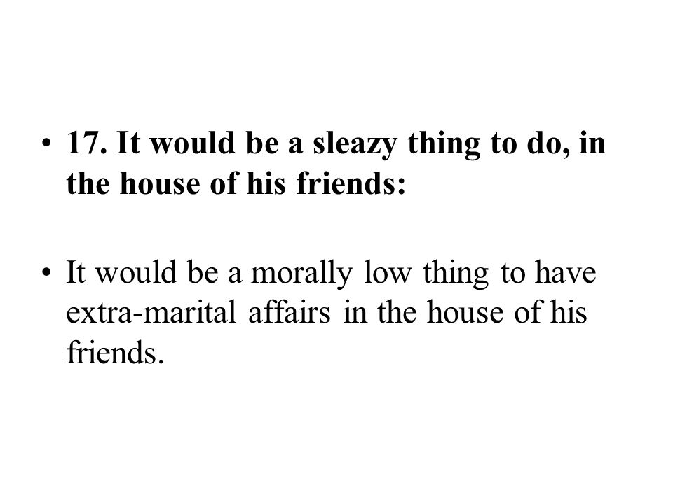 17. It would be a sleazy thing to do, in the house of his friends: