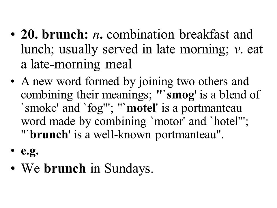 20. brunch: n. combination breakfast and lunch; usually served in late morning; v. eat a late-morning meal