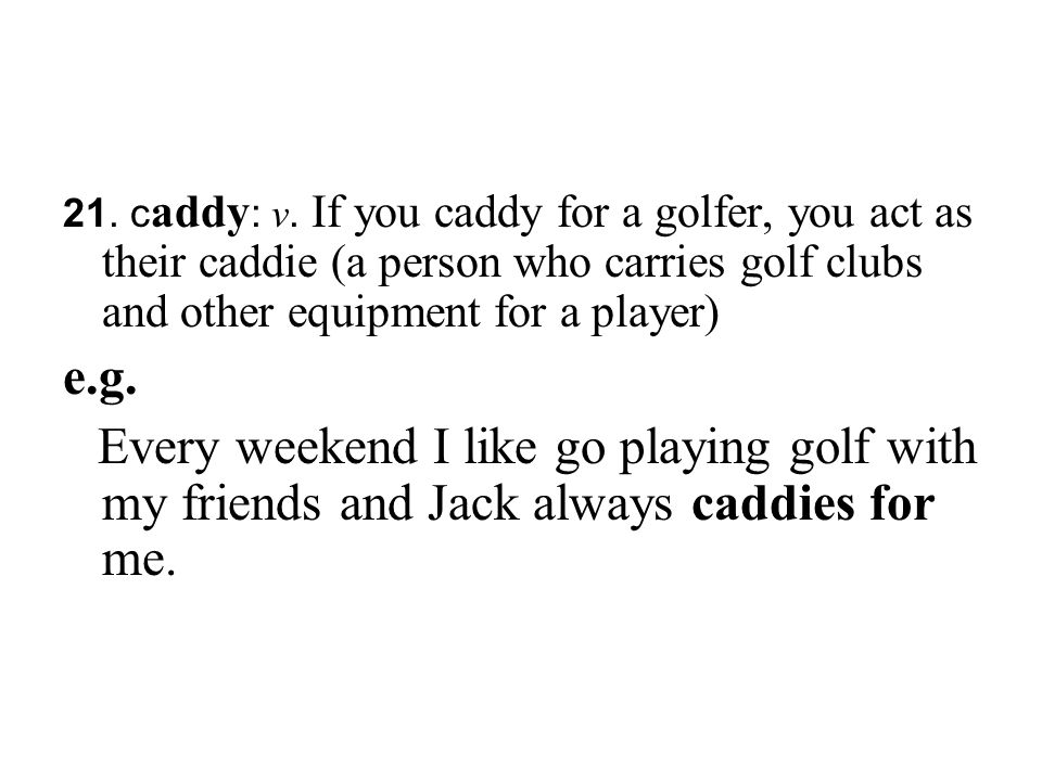 21. caddy: v. If you caddy for a golfer, you act as their caddie (a person who carries golf clubs and other equipment for a player)