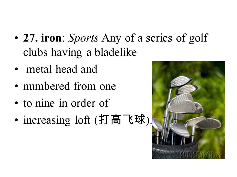 27. iron: Sports Any of a series of golf clubs having a bladelike