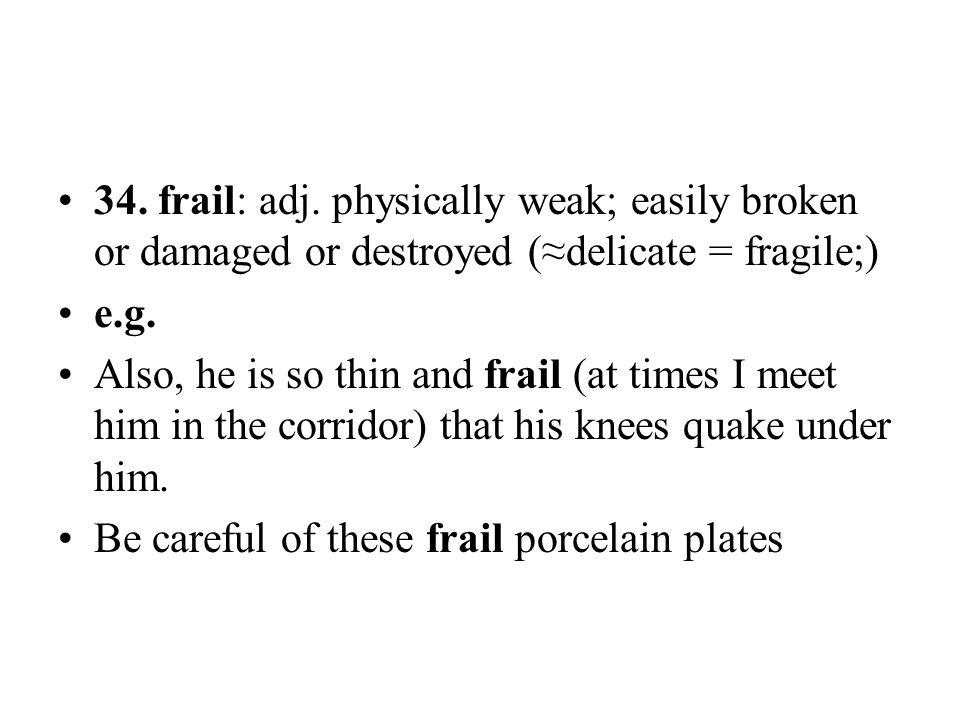 34. frail: adj. physically weak; easily broken or damaged or destroyed (≈delicate = fragile;)