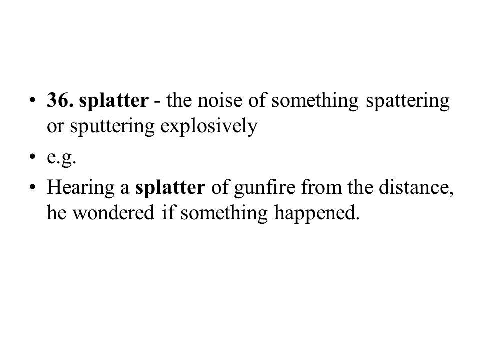 36. splatter - the noise of something spattering or sputtering explosively