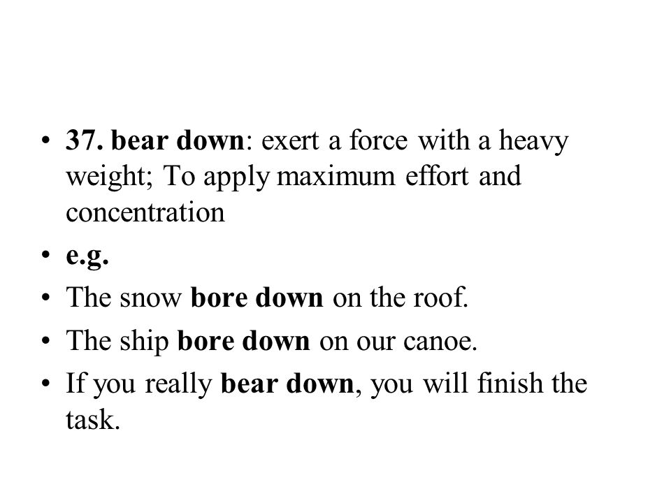 37. bear down: exert a force with a heavy weight; To apply maximum effort and concentration