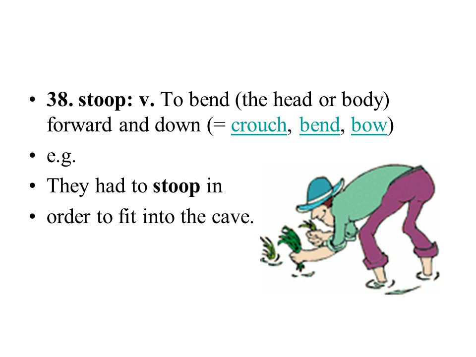 38. stoop: v. To bend (the head or body) forward and down (= crouch, bend, bow)
