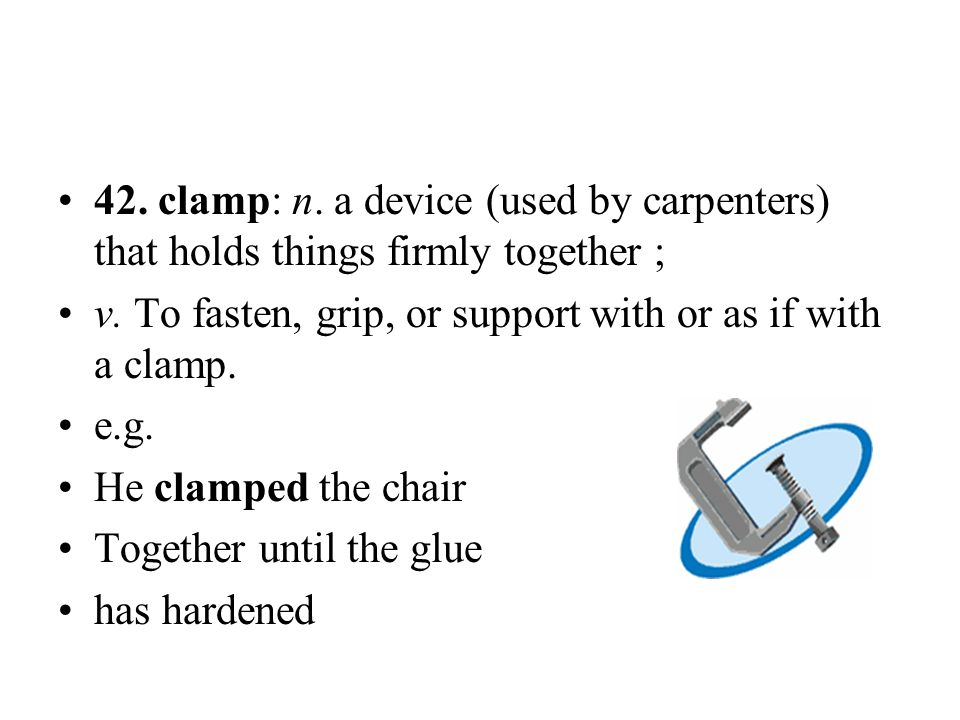 42. clamp: n. a device (used by carpenters) that holds things firmly together ;